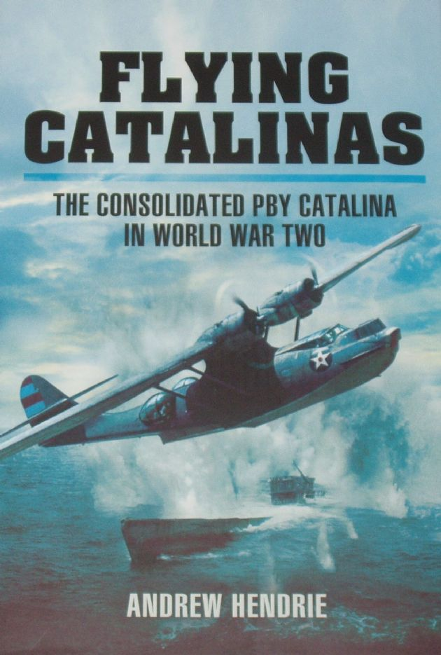 Flying Catalinas - The Consolidated PBY Catalina in World War Two, by Andrew Hendrie